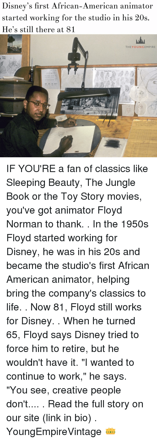 """Sleeping Beauty: Disney's first African-American animator  started working for the studio in his 20s  He's still there at 81  THEY OUN GEM PIRE IF YOU'RE a fan of classics like Sleeping Beauty, The Jungle Book or the Toy Story movies, you've got animator Floyd Norman to thank. . In the 1950s Floyd started working for Disney, he was in his 20s and became the studio's first African American animator, helping bring the company's classics to life. . Now 81, Floyd still works for Disney. . When he turned 65, Floyd says Disney tried to force him to retire, but he wouldn't have it. """"I wanted to continue to work,"""" he says. """"You see, creative people don't.... . Read the full story on our site (link in bio) . YoungEmpireVintage 👑"""