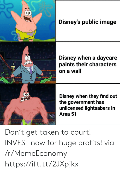 Disney, Taken, and Image: Disney's public image  Disney when a daycare  paints their characters  on a wall  Disney when they find out  the government has  unlicensed lightsabers in  Area 51 Don't get taken to court! INVEST now for huge profits! via /r/MemeEconomy https://ift.tt/2JXpjkx