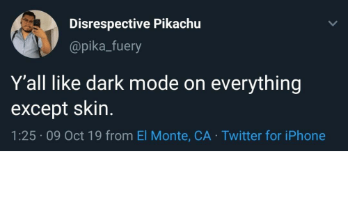 Iphone, Pikachu, and Twitter: Disrespective Pikachu  @pika_fuery  Y'all like dark mode on  everything  except skin.  1:25 09 Oct 19 from El Monte, CA Twitter for iPhone