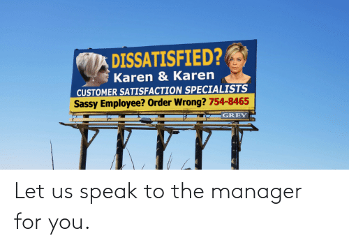 wrong: DISSATISFIED?  Karen & Karen  CUSTOMER SATISFACTION SPECIALISTS  Sassy Employee? Order Wrong? 754-8465  GREY Let us speak to the manager for you.