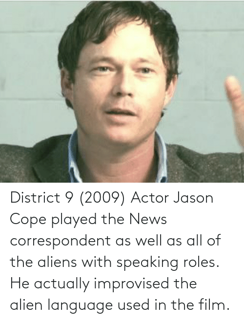 cope: District 9 (2009) Actor Jason Cope played the News correspondent as well as all of the aliens with speaking roles. He actually improvised the alien language used in the film.