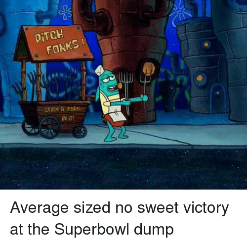 ditch: DİTCH  FORKS  iN iT! Average sized no sweet victory at the Superbowl dump