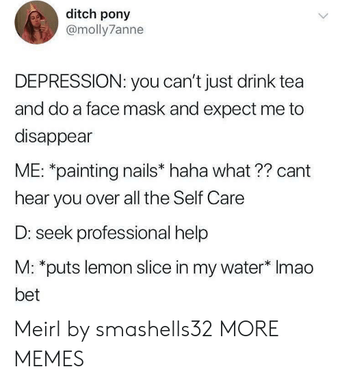 painting: ditch pony  @molly7anne  DEPRESSION: you can't just drink tea  and do a face mask and expect me to  disappear  ME: *painting nails* haha what ?? cant  hear you over all the Self Care  D: seek professional help  M: *puts lemon slice in my water* Imao  bet Meirl by smashells32 MORE MEMES