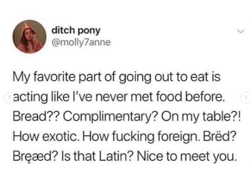 ditch: ditch pony  @molly7anne  My favorite part of going out to eat is  acting like l've never met food before.  Bread?? Complimentary? On my table?!  How exotic. How fucking foreign. Bred?  Bręaæd? Is that Latin? Nice to meet you.