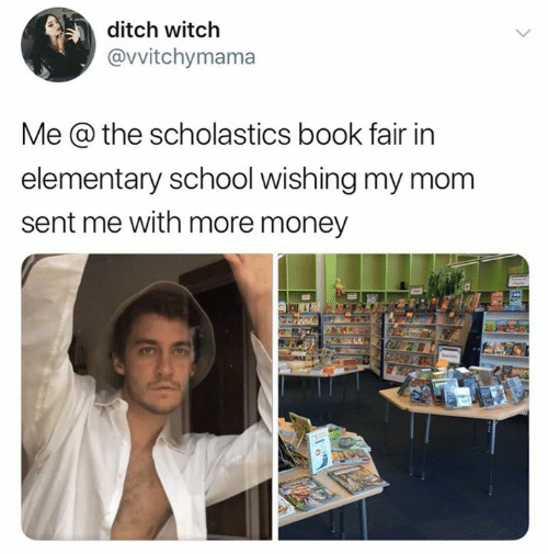 ditch: ditch witch  @vvitchymama  Me @ the scholastics book fair in  elementary school wishing my mom  sent me with more money