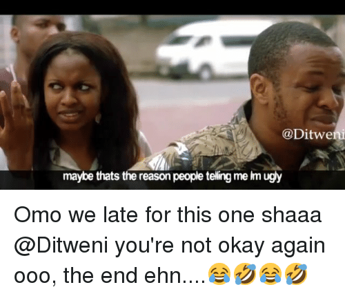 Memes, Okay, and Reason: @Ditwe  maybe thats the reason people teling me im ugy Omo we late for this one shaaa @Ditweni you're not okay again ooo, the end ehn....😂🤣😂🤣