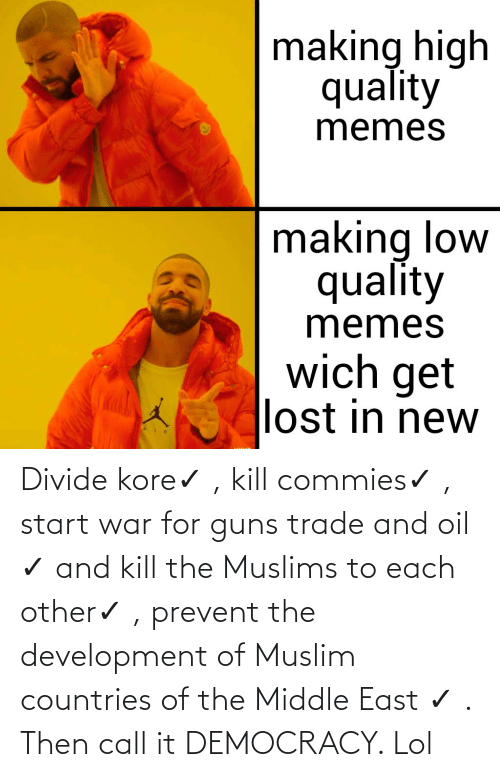 Start: Divide kore✓ , kill commies✓ , start war for guns trade and oil ✓ and kill the Muslims to each other✓ , prevent the development of Muslim countries of the Middle East ✓ . Then call it DEMOCRACY. Lol