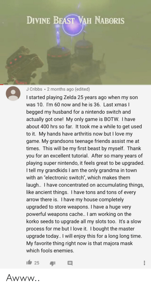 "Friends, Grandma, and Love: DIVINE BEAST WAH NABORIS  J Cribbs 2 months ago (edited)  I started playing Zelda 25 years ago when my son  was 10. I'm 60 now and he is 36. Last xmas l  begged my husband for a nintendo switch and  actually got one! My only game is BOTW. I have  about 400 hrs so far. It took me a while to get used  to it. My hands have arthritis now but I love my  game. My grandsons teenage friends assist me at  times. This will be my first beast by myself. Thank  you for an excellent tutorial. After so many years of  playing super nintendo, it feels great to be upgraded.  I tell my grandkids I am the only grandma in town  with an ""electronic switch"", which makes them  laugh.. I have concentrated on accumulating things,  like ancient things. I have tons and tons of every  arrow there is. I have my house completely  upgraded to store weapons. I have a huge very  powerful weapons cache.. I am working on the  korko seeds to upgrade all my slots too. It's a slow  process for me but I love it. I bought the master  upgrade today.. I will enjoy this for a long long time.  My favorite thing right now is that majora mask  which fools enemies. Awww.."