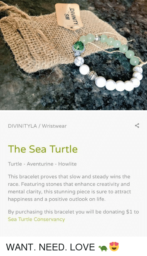 steady-wins-the-race: DIVINITY   DIVINITY LA Wristwear  The Sea Turtle  Turtle Aventurine Howlite  This bracelet proves that slow and steady wins the  race. Featuring stones that enhance creativity and  mental clarity, this stunning piece is sure to attract  happiness and a positive outlook on life.  By purchasing this bracelet you will be donating $1 to  Sea Turtle Conservancy WANT. NEED. LOVE 🐢😍