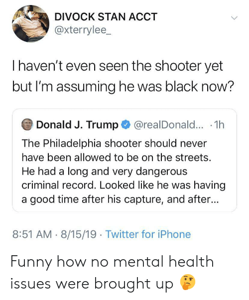 Funny, Iphone, and Stan: DIVOCK STAN ACCT  @xterrylee_  Thaven't even seen the shooter yet  but I'm assuming he was black now?  Donald J. Trump@realDonald... .1h  The Philadelphia shooter should never  have been allowed to be on the streets.  He had a long and very dangerous  criminal record. Looked like he was having  a good time after his capture, and after...  8:51 AM 8/15/19 Twitter for iPhone Funny how no mental health issues were brought up 🤔