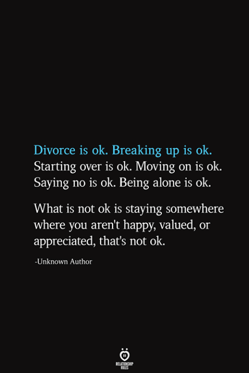 being alone: Divorce is ok. Breaking up is ok  Starting over is ok. Moving on is ok.  Saying no is ok. Being alone is ok  What is not ok is staying somewhere  where you aren't happy, valued, or  appreciated, that's not ok.  -Unknown Author  RELATIONSHIP  ES