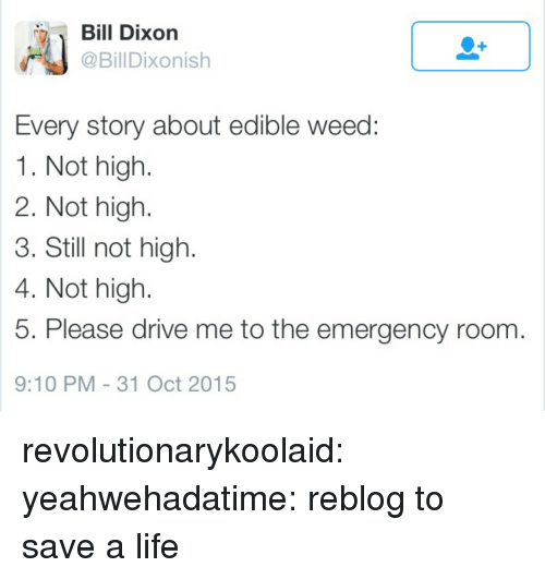 dixon: Dixon  @BillDixonish  Every story about edible weed  1. Not high  2. Not high.  3. Still not high  4. Not high.  5. Please drive me to the emergency room  9:10 PM -31 Oct 2015 revolutionarykoolaid: yeahwehadatime:    reblog to save a life