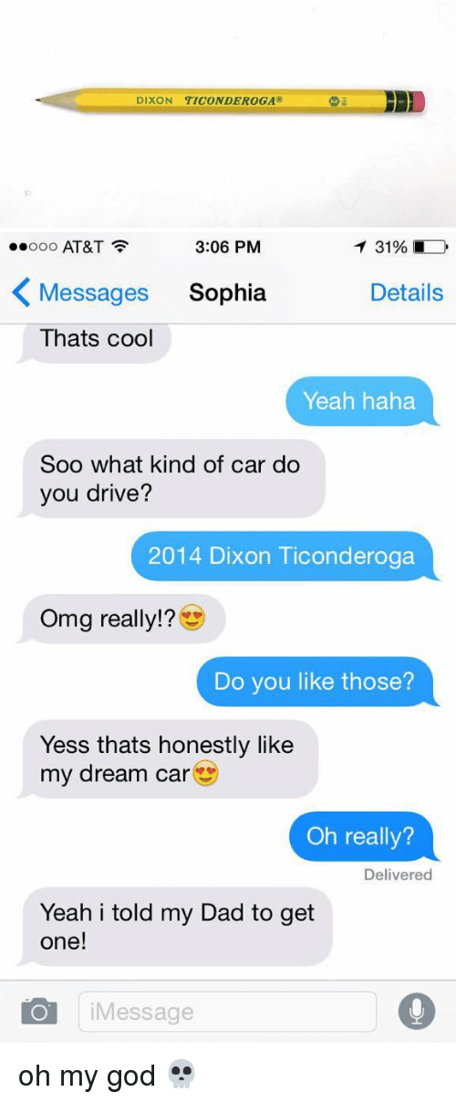 My Dream Cars: DIXON TICONDEROGA@   3:06 PM  T 31%  ooooo AT&T  K Messages Sophia  Details  Thats cool  Yeah haha  Soo what kind of car do  you drive?  2014 Dixon Ticonderoga  Omg really!  Do you like those?  Yess thats honestly like  my dream car  Oh really?  Delivered  Yeah i told my Dad to get  one!  O i Message oh my god 💀