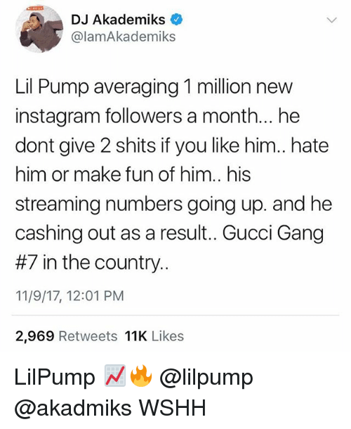 Instagram Followers: DJ Akademiks  @lamAkademiks  Lil Pump averaging 1 million new  instagram followers a month... he  dont give 2 shits if you like him.. hate  him or make fun of him.. his  streaming numbers going up. and he  cashing out as a result. Gucci Gang  #7 in the country.  11/9/17, 12:01 PM  2,969 Retweets 11K Likes LilPump 📈🔥 @lilpump @akadmiks WSHH