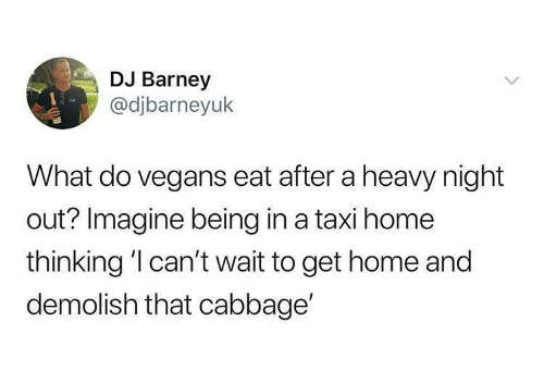 Barney: DJ Barney  @djbarneyuk  What do vegans eat after a heavy night  out? Imagine being in a taxi home  thinking 'l can't wait to get home and  demolish that cabbage