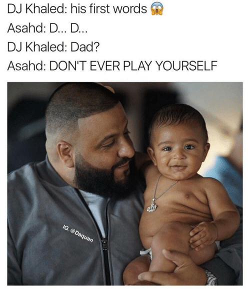 Dont Ever Play Yourself: DJ Khaled: his first words  Asahd: D... D...  DJ Khaled: Dad?  Asahed: DON'T EVER PLAY YOURSELF  Guan