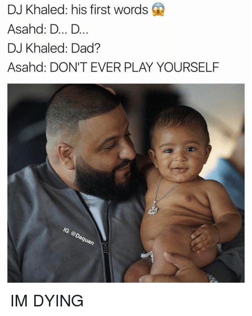 Dont Ever Play Yourself: DJ Khaled: his first words  Asahd: D... D  DJ Khaled: Dad?  Asahad: DON'T EVER PLAY YOURSELF  Guan IM DYING