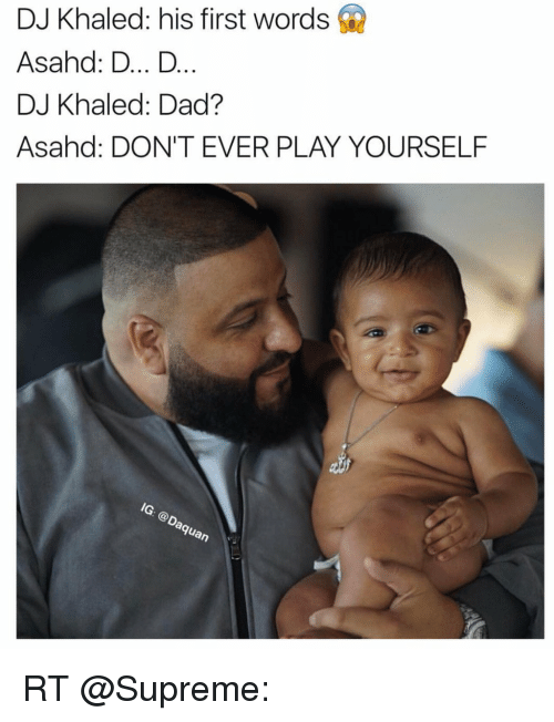 Dont Ever Play Yourself: DJ Khaled: his first words  Asahd: D... D  DJ Khaled: Dad?  Asahd: DON'T EVER PLAY YOURSELF  Guan RT @Supreme: