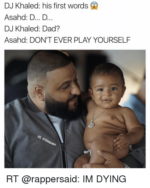 Dont Ever Play Yourself: DJ Khaled: his first words  Asahd: D... D  DJ Khaled: Dad?  Asahad: DON'T EVER PLAY YOURSELF  MG.  Guan RT @rappersaid: IM DYING