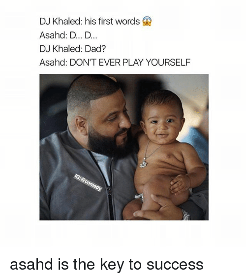 Dad, DJ Khaled, and Khaled: DJ Khaled: his first words  Asahd: D... D...  DJ Khaled: Dad?  Asahd: DON'T EVER PLAY YOURSELF asahd is the key to success