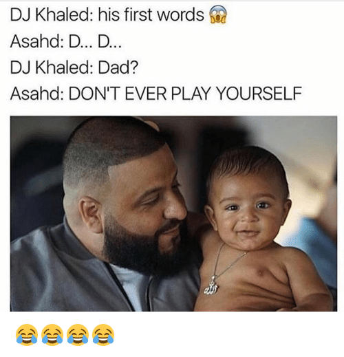 Play Yourself: DJ Khaled: his first words  Asahd: D... D...  DJ Khaled: Dad?  Asahd: DON'T EVER PLAY YOURSELF 😂😂😂😂
