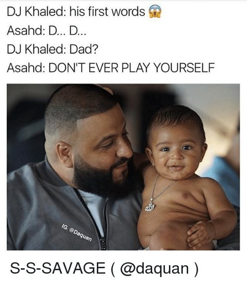 Dont Ever Play Yourself: DJ Khaled: his first words  Asahd: D... D...  DJ Khaled: Dad?  Asahd: DON'T EVER PLAY YOURSELF  on S-S-SAVAGE ( @daquan )