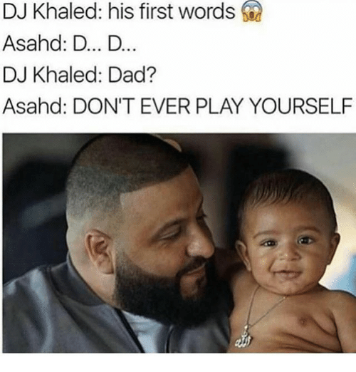 Dont Ever Play Yourself: DJ Khaled: his first words  Asahd: D... D...  DJ Khaled: Dad?  Asahd: DON'T EVER PLAY YOURSELF