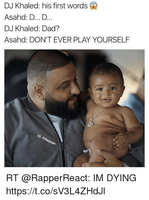 Dont Ever Play Yourself: DJ Khaled: his first words  Asahd: D... D  DJ Khaled: Dad?  Asahad: DON'T EVER PLAY YOURSELF  MG.  Guan RT @RapperReact: IM DYING https://t.co/sV3L4ZHdJl