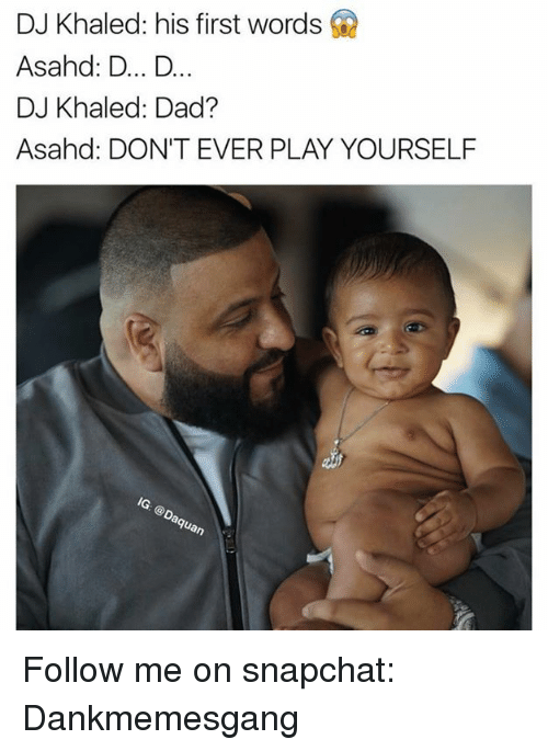 Dont Ever Play Yourself: DJ Khaled: his first words  Asahd: D... D  DJ Khaled: Dad?  Asahd: DON'T EVER PLAY YOURSELF Follow me on snapchat: Dankmemesgang