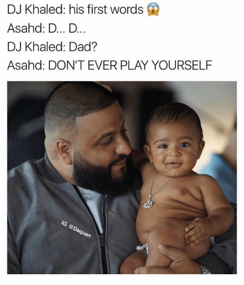 Dont Ever Play Yourself: DJ Khaled: his first words  Asahd: D... D  DJ Khaled: Dad?  Asahd: DON'T EVER PLAY YOURSELF