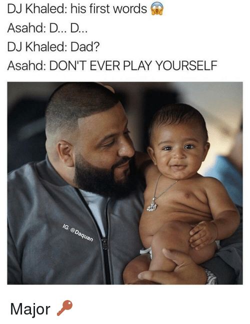 Play Yourself: DJ Khaled: his first words  Asahd: D... D.  DJ Khaled: Dad?  Asahd: DON'T EVER PLAY YOURSELF Major 🔑