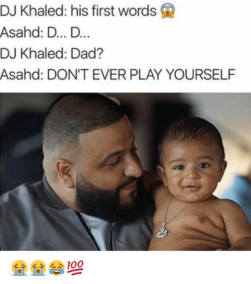 Dont Ever Play Yourself: DJ Khaled: his first words  Asahed: D... D..  DJ Khaled: Dad?  Asahd: DON'T EVER PLAY YOURSELF 😭😭😂💯