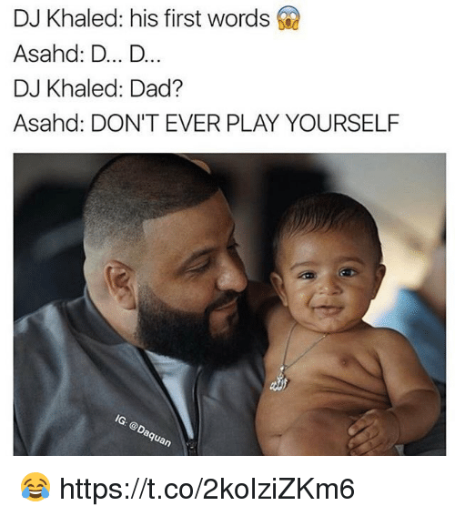 Dont Ever Play Yourself: DJ Khaled: his first words  Asahnd: D... D...  DJ Khaled: Dad?  Asahd: DON'T EVER PLAY YOURSELF  IG: @Da  aquan 😂 https://t.co/2kolziZKm6