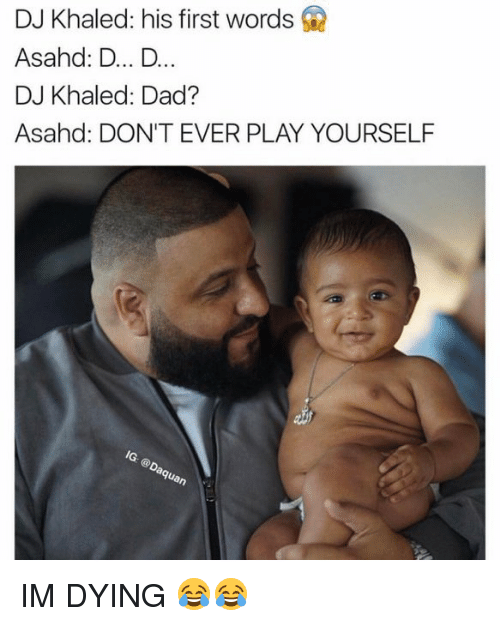 Dont Ever Play Yourself: DJ Khaled: his first words Q  Asahd: D... D.  DJ Khaled: Dad?  Asahd: DON'T EVER PLAY YOURSELF IM DYING 😂😂
