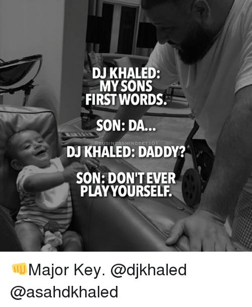 Play Yourself: DJ KHALED:  MY SONS  FIRST WORDS.  SON: DA...  MINDSET  DJ KHALED: DADDY?  SON: DON'T EVER  PLAY YOURSELF. 👊Major Key. @djkhaled @asahdkhaled