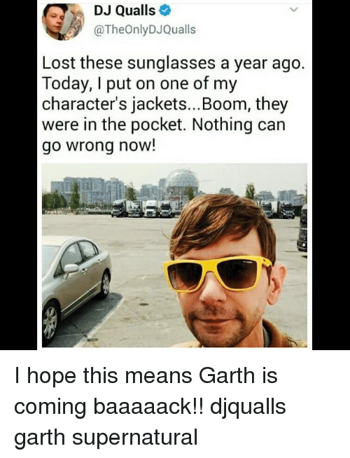 I Putted: DJ Qualls  @TheOnlyDJQualls  Lost these sunglasses a year ago  Today, I put on one of my  character's jackets...Boom, they  were in the pocket. Nothing can  go wrong now!  il I hope this means Garth is coming baaaaack!! djqualls garth supernatural