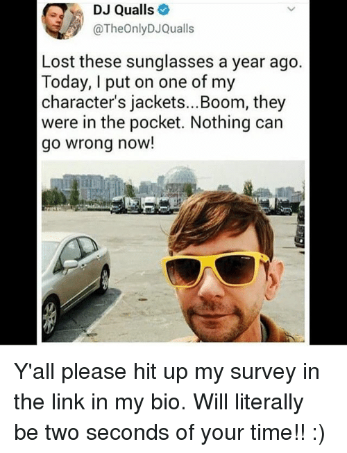 I Putted: DJ Qualls  @TheOnlyDJQualls  Lost these sunglasses a year ago  Today, I put on one of my  character's jackets...Boom, they  were in the pocket. Nothing carn  go wrong now! Y'all please hit up my survey in the link in my bio. Will literally be two seconds of your time!! :)