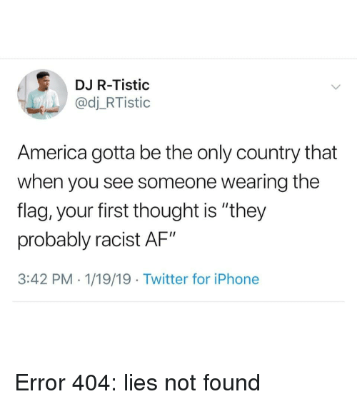 """Af, America, and Iphone: DJ R-Tistic  @dj_RTistic  America gotta be the only country that  when you see someone wearing the  flag, your first thought is """"they  probably racist AF""""  3:42 PM . 1/19/19 Twitter for iPhone Error 404: lies not found"""