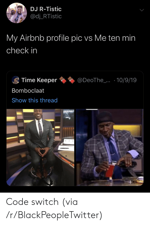 Airbnb: DJ R-Tistic  @dj_RTistic  My Airbnb profile pic vs Me ten min  check in  Time Keeper  @DeoThe_..10/9/19  Bomboclaat  Show this thread Code switch (via /r/BlackPeopleTwitter)