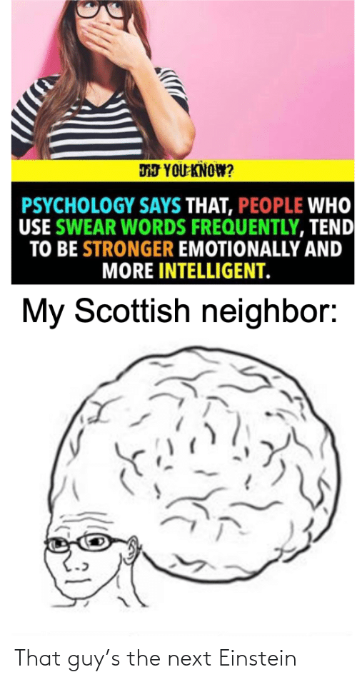 Einstein: DJ YOU KNOW?  PSYCHOLOGY SAYS THAT, PEOPLE WHO  USE SWEAR WORDS FREQUENTLY, TEND  TO BE STRONGER EMOTIONALLY AND  MORE INTELLIGENT.  My Scottish neighbor: That guy's the next Einstein