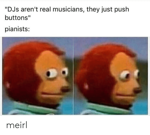 """buttons: """"DJs aren't real musicians, they just push  buttons""""  pianists: meirl"""