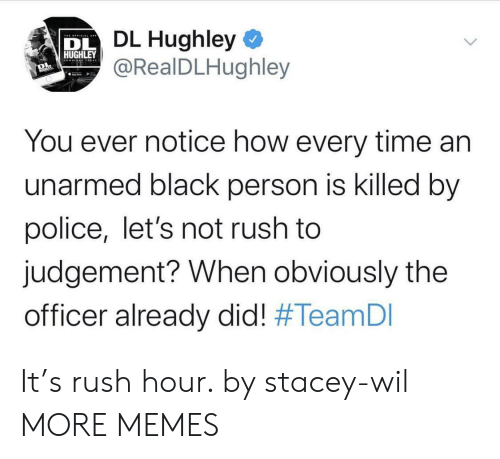 stacey: DL Hughley  @RealDLHughley  HUGHLEY  You ever notice how every time an  unarmed black person is killed by  police, let's not rush to  judgement? When obviously the  officer already did! It's rush hour. by stacey-wil MORE MEMES