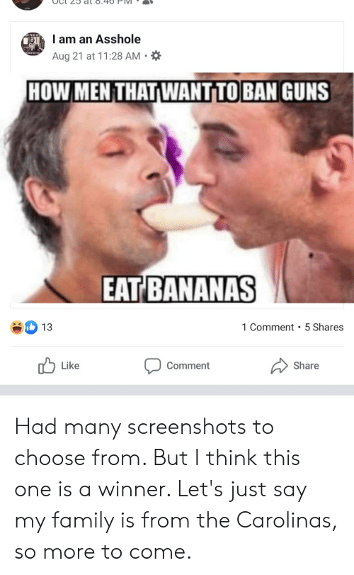Family, Guns, and Screenshots: dl o.40  wrN AN AS  I am an Asshole  Aug 21 at 11:28 AM  HOW MEN THAT WANT TO BAN GUNS  EAT BANANAS  1 Comment 5 Shares  13  Like  Share  Comment Had many screenshots to choose from. But I think this one is a winner. Let's just say my family is from the Carolinas, so more to come.