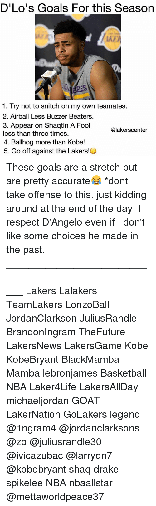 buzzer: D'Lo's Goals For this Season  LAA  1. Try not to snitch on my own teamates  2. Airball Less Buzzer Beaters  3. Appear on Shaqtin A Fool  less than three times.  4. Ballhog more than Kobe!  5. Go off against the Lakers!  @lakerscenter These goals are a stretch but are pretty accurate😂 *dont take offense to this. just kidding around at the end of the day. I respect D'Angelo even if I don't like some choices he made in the past. _____________________________________________________ Lakers Lalakers TeamLakers LonzoBall JordanClarkson JuliusRandle BrandonIngram TheFuture LakersNews LakersGame Kobe KobeBryant BlackMamba Mamba lebronjames Basketball NBA Laker4Life LakersAllDay michaeljordan GOAT LakerNation GoLakers legend @1ngram4 @jordanclarksons @zo @juliusrandle30 @ivicazubac @larrydn7 @kobebryant shaq drake spikelee NBA nbaallstar @mettaworldpeace37