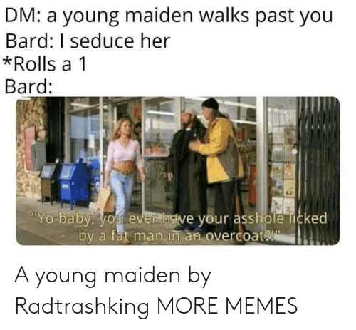 bard: DM: a young maiden walks past you  Bard: I seduce her  *Rolls a 1  Bard:  Yo baby. you ever  have your asshole licked  by a fat man in an overcoat A young maiden by Radtrashking MORE MEMES