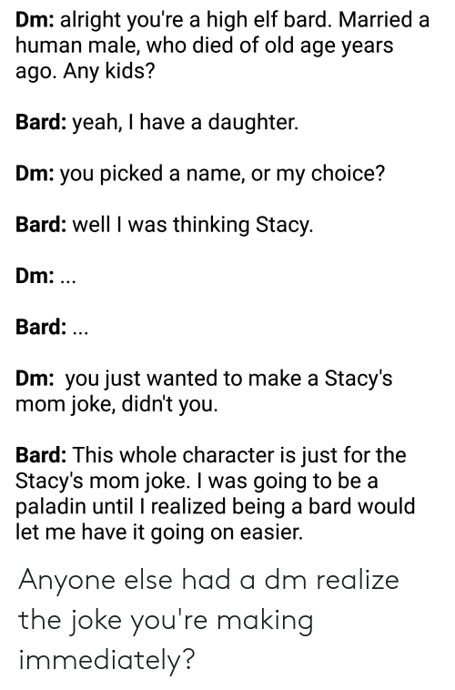 Elf, Yeah, and Kids: Dm: alright you're a high elf bard. Married a  human male, who died of old age years  ago. Any kids?  Bard: yeah, I have a daughter.  Dm: you picked a name, or my choice?  Bard: well I was thinking Stacy  Dm: ...  Bard: ...  Dm: you just wanted to make a Stacy's  mom joke, didn't you  Bard: This whole character is just for the  Stacy's mom joke. I was going to be a  paladin until I realized being a bard would  let me have it going on easier. Anyone else had a dm realize the joke you're making immediately?
