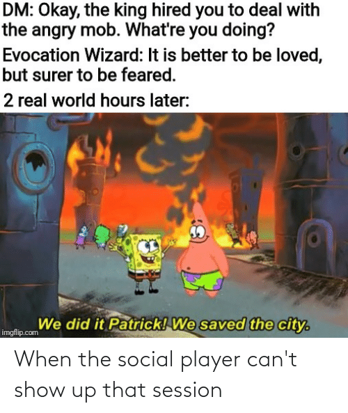 We Did It Patrick We Saved The City: DM: Okay, the king hired you to deal with  the angry mob. What're you doing?  Evocation Wizard: It is better to be loved,  but surer to be feared.  2 real world hours later:  We did it Patrick! We saved the city.  imgflip.com When the social player can't show up that session