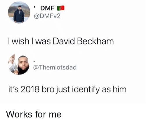 David Beckham: DMF  @DMFv2  I wish l was David Beckham  @Themlotsdad  it's 2018 bro just identify as him Works for me