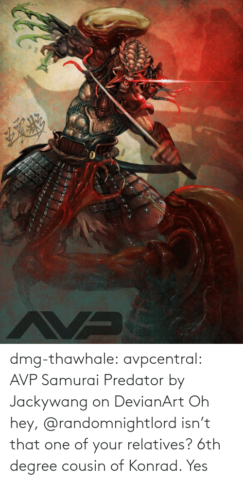 degree: dmg-thawhale:  avpcentral:  AVP Samurai Predator by Jackywang on DevianArt Oh hey, @randomnightlord isn't that one of your relatives?  6th degree cousin of Konrad. Yes