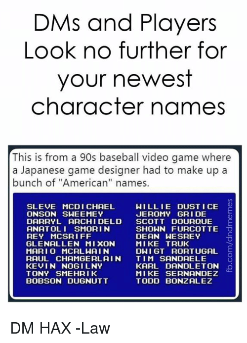 """willie: DMs and Players  Look no further for  your newest  character names  This is from a 90s baseball video game where  a Japanese game designer had to make up a  bunch of """"American"""" names.  SLEVE MCDI CHAEL  ONSON SWEEMEY  WILLIE DUST I CE O  JEROMY GRI DE  DARRYL ARCHI DELD SCOTT DOUROUE E  ANATOLI SMORI N  REY MCSRIFF  GLENALLEN MIXON  MARI O MCRLWAIN  RAUL CHAMGERL AIN TIM SANDAELE  KEVIN NOGILNY  TONY SMEHRIK  BOBSON DUGNUTT  SHOWN FURCOTTE O  DEAN WESREY  MIKE TRUK  DWI GT RORTUGAL  KARL DANDLETON  MIKE SERNANDEZ  TODD BONZALEZ DM HAX  -Law"""